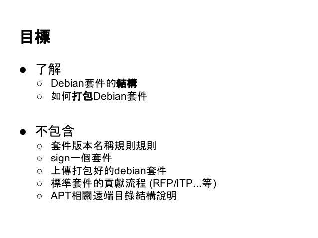 目標  ● 了解  ○ Debian套件的結構  ○ 如何打包Debian套件  ● 不包含  ○ 套件版本名稱規則規則  ○ sign一個套件  ○ 上傳打包好的debian套件  ○ 標準套件的貢獻流程 (RFP/ITP...等)  ○ A...