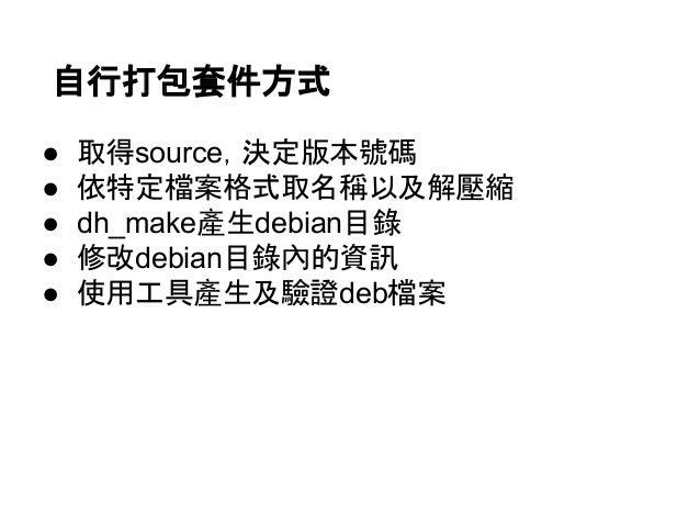 自行打包套件方式  ● 取得source,決定版本號碼  ● 依特定檔案格式取名稱以及解壓縮  ● dh_make產生debian目錄  ● 修改debian目錄內的資訊  ● 使用工具產生及驗證deb檔案
