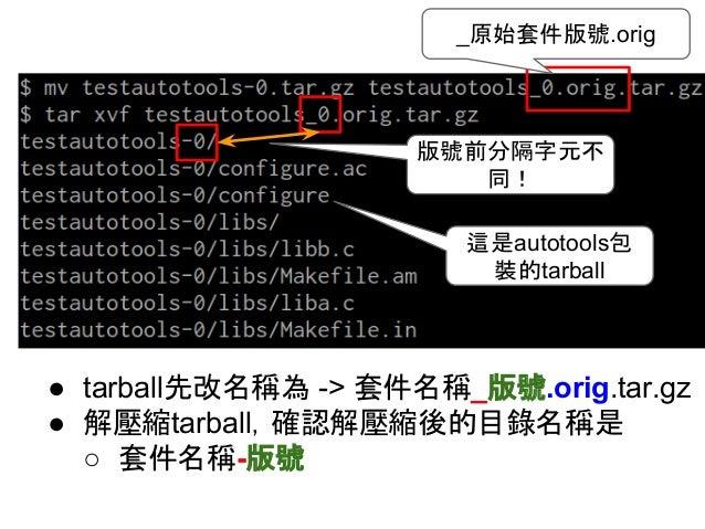 _原始套件版號.orig  版號前分隔字元不  同!  這是autotools包  裝的tarball  ● tarball先改名稱為 -> 套件名稱_版號.orig.tar.gz  ● 解壓縮tarball,確認解壓縮後的目錄名稱是  ○ 套...