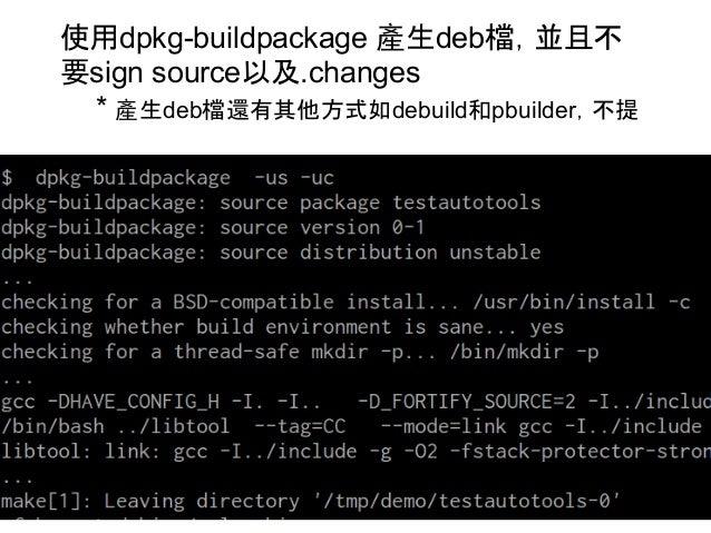 使用dpkg-buildpackage 產生deb檔,並且不  要sign source以及.changes  * 產生deb檔還有其他方式如debuild和pbuilder,不提