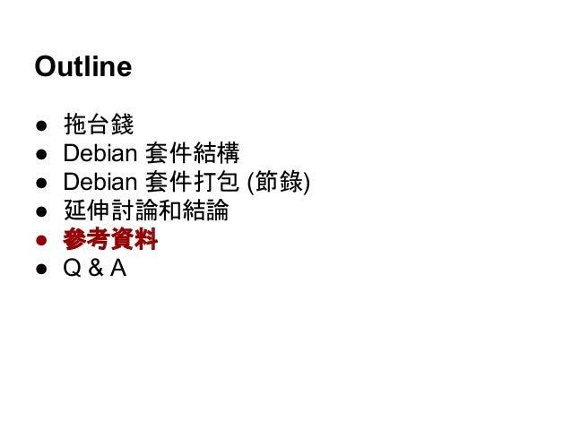 參考資料  ● [Meta-Package] Debian 打包系列(正體中文)  ● Debian Packaging Tutorial (PDF, 大推)  ● Wikipedia: deb (file format)  ● Ubuntu ...