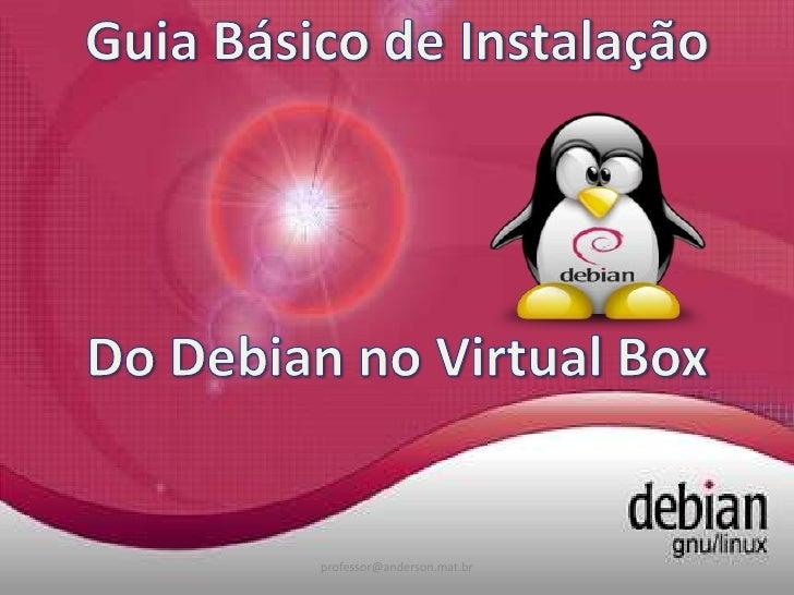 Guia Básico de Instalação<br />Do Debian no Virtual Box<br />professor@anderson.mat.br<br />