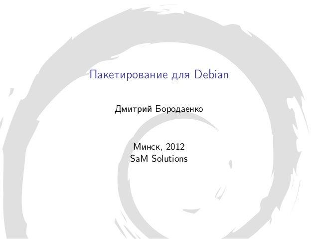 Пакетирование для Debian    Дмитрий Бородаенко        Минск, 2012       SaM Solutions