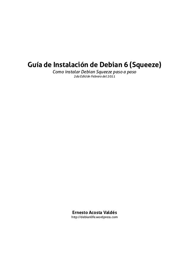 Guía de Instalación de Debian 6 (Squeeze) Como instalar Debian Squeeze paso a paso 2da Edición Febrero del 2011 Ernesto Ac...