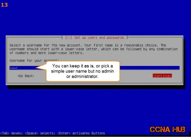 13  [! !] Set up users and passwords Select a username for the new account.  Your first name is a reasonable choice.  The ...