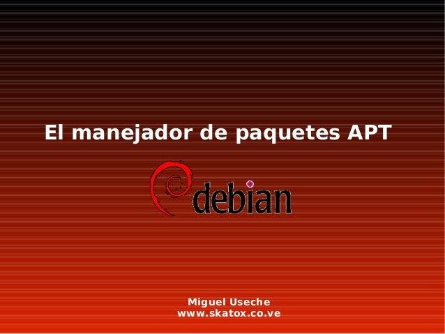 El manejador de paquetes APT Miguel Useche www.skatox.co.ve El manejador de paquetes APT