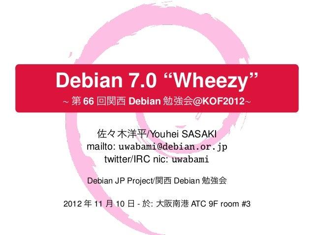 ".    Debian 7.0 ""Wheezy""    ∼ 第 66 回関西 Debian 勉強会@KOF2012∼.          佐々木洋平/Youhei SASAKI         mailto: uwabami@debian.or..."