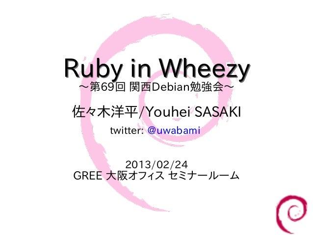 Ruby in Wheezy 〜第69回 関西Debian勉強会〜佐々木洋平/Youhei SASAKI     twitter: @uwabami       2013/02/24 GREE 大阪オフィス セミナールーム