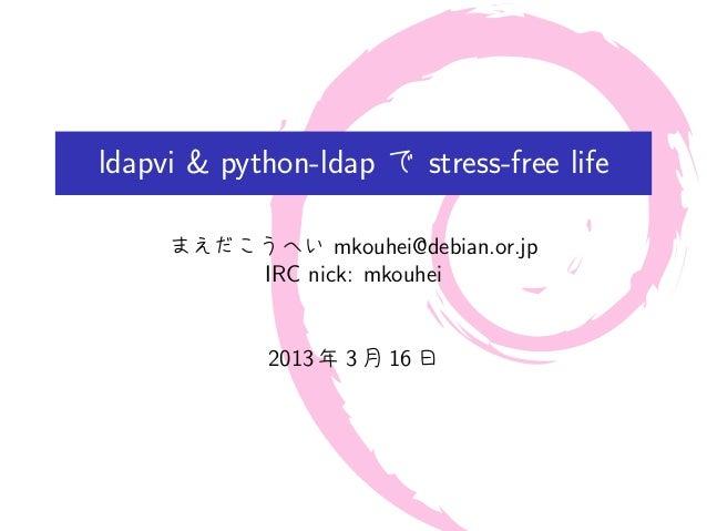 ldapvi & python-ldap で stress-free life     まえだこうへい mkouhei@debian.or.jp         IRC nick: mkouhei            2013 年 3 月 1...
