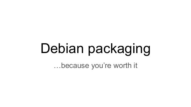 Debian packaging …because you're worth it