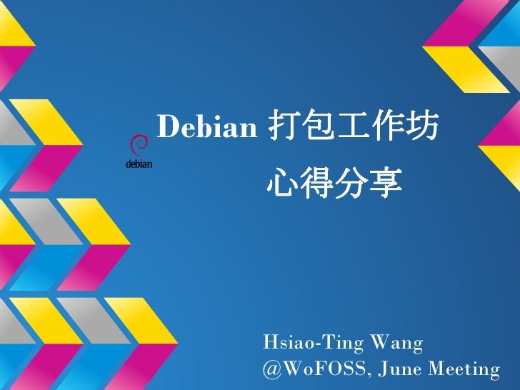 Debian 打包工作坊    心得分享    Hsiao-Ting Wang    @WoFOSS, June Meeting
