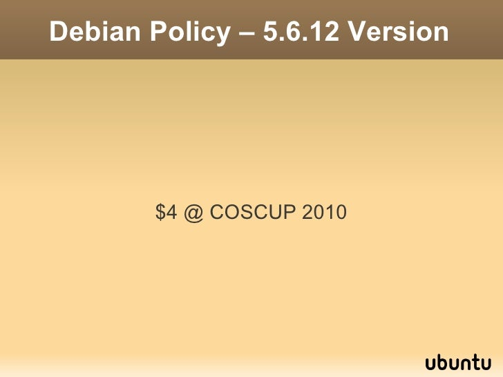 Debian Policy – 5.6.12 Version            $4 @ COSCUP 2010