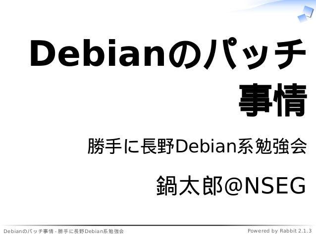 Debianのパッチ事情 - 勝手に長野Debian系勉強会 Powered by Rabbit 2.1.3 Debianのパッチ 事情 勝手に長野Debian系勉強会 鍋太郎@NSEG