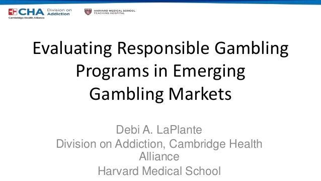 Evaluating Responsible Gambling Programs in Emerging Gambling Markets Debi A. LaPlante Division on Addiction, Cambridge He...