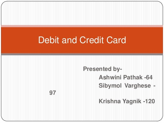 Debit and Credit Card Presented byAshwini Pathak -64 Sibymol Varghese 97  Krishna Yagnik -120