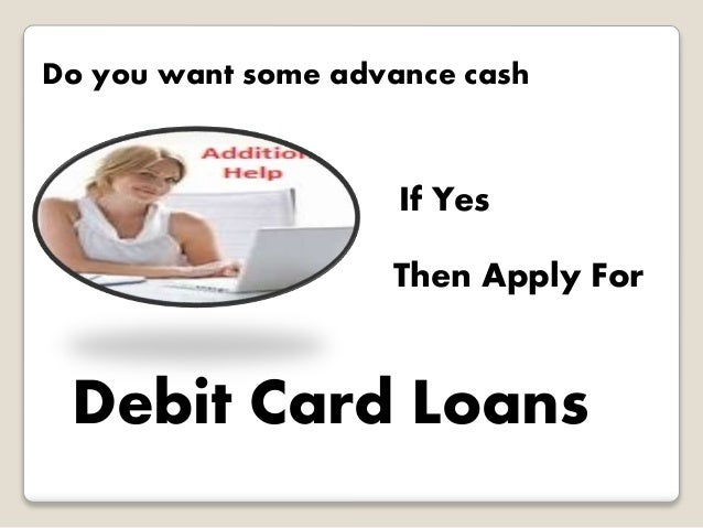 Do you want some advance cash  If Yes  Then Apply For  Debit Card Loans