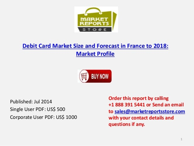 Debit Card Market Size and Forecast in France to 2018: Market Profile Published: Jul 2014 Single User PDF: US$ 500 Corpora...