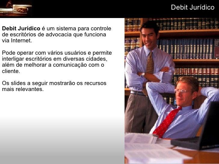 Debit Jurídico  é um sistema para controle de escritórios de advocacia que funciona via Internet. Pode operar com vários ...