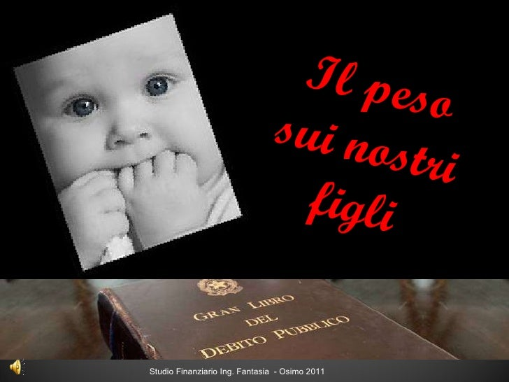 Studio Finanziario Ing. Fantasia  - Osimo 2011 Il peso sui nostri figli