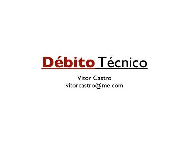 Débito Técnico Vitor Castro vitorcastro@me.com