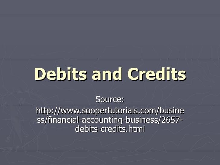 Debits and Credits Source: http://www.soopertutorials.com/business/financial-accounting-business/2657-debits-credits.html