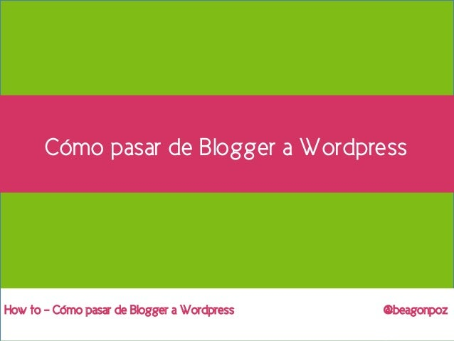 1Cómo pasar de Blogger a Wordpress @beagonpoz – How toHow to – Cómo pasar de Blogger a Wordpress @beagonpozCómo pasar de B...