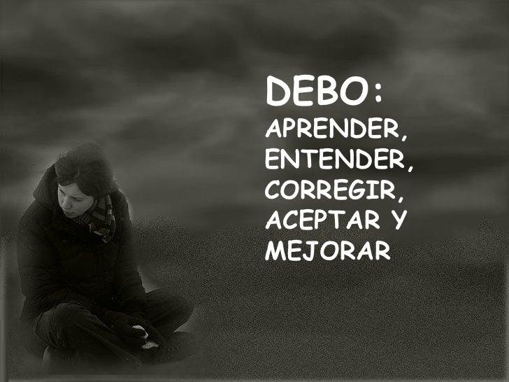 DEBO:APRENDER,ENTENDER,CORREGIR,ACEPTAR YMEJORAR