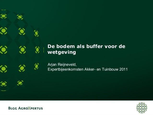 De bodem als buffer voor de wetgeving Arjan Reijneveld, Expertbijeenkomsten Akker- en Tuinbouw 2011