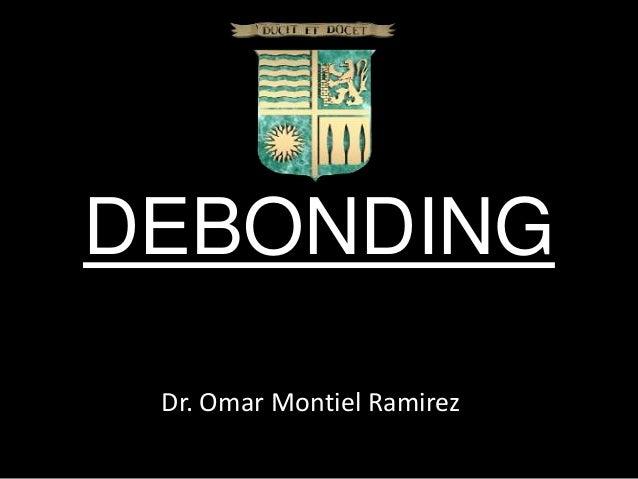 DEBONDINGDr. Omar Montiel Ramirez