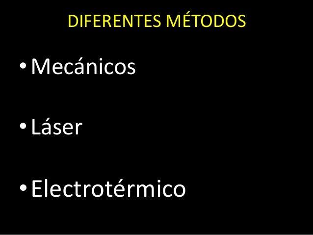 DIFERENTES MÉTODOS•Mecánicos•Láser•Electrotérmico