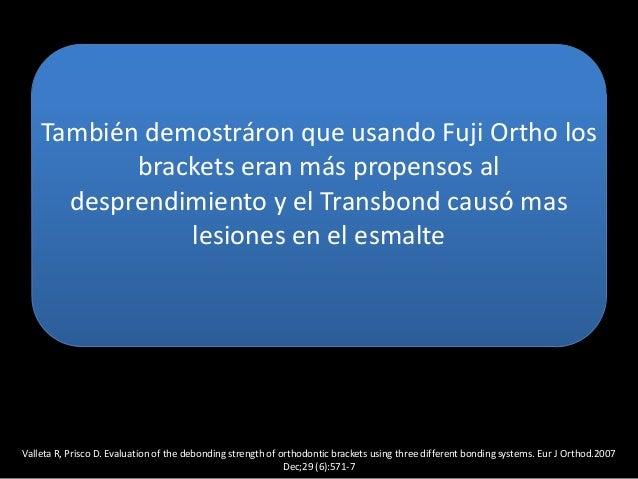 También demostráron que usando Fuji Ortho losbrackets eran más propensos aldesprendimiento y el Transbond causó maslesione...