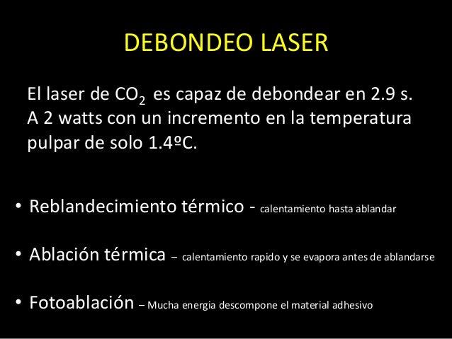 DEBONDEO LASEREl laser de CO2 es capaz de debondear en 2.9 s.A 2 watts con un incremento en la temperaturapulpar de solo 1...