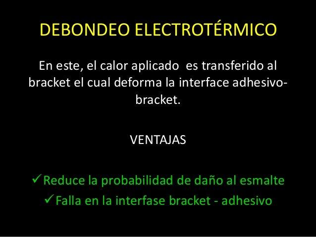 DEBONDEO ELECTROTÉRMICOEn este, el calor aplicado es transferido albracket el cual deforma la interface adhesivo-bracket.V...