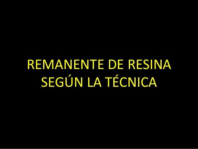 REMANENTE DE RESINASEGÚN LA TÉCNICA