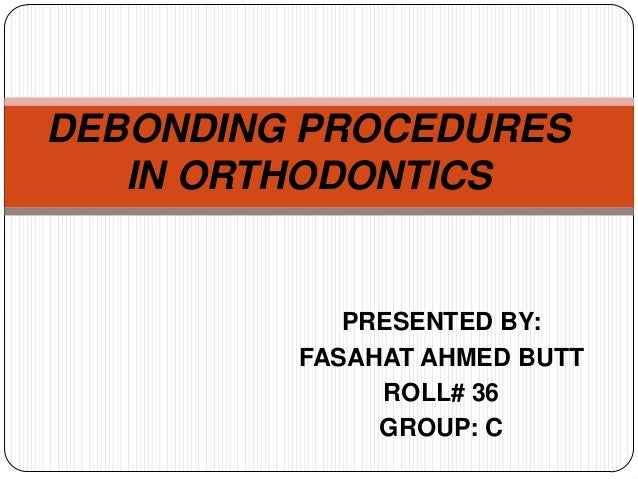 DEBONDING PROCEDURES IN ORTHODONTICS  PRESENTED BY: FASAHAT AHMED BUTT ROLL# 36 GROUP: C