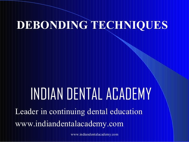 DEBONDING TECHNIQUES  INDIAN DENTAL ACADEMY Leader in continuing dental education www.indiandentalacademy.com www.indiande...