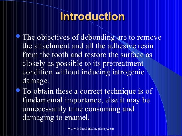 Introduction  The  objectives of debonding are to remove the attachment and all the adhesive resin from the tooth and res...
