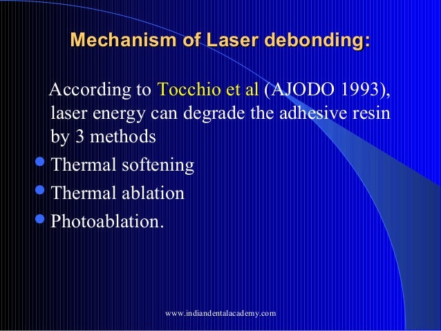 Mechanism of Laser debonding: According to Tocchio et al (AJODO 1993), laser energy can degrade the adhesive resin by 3 me...