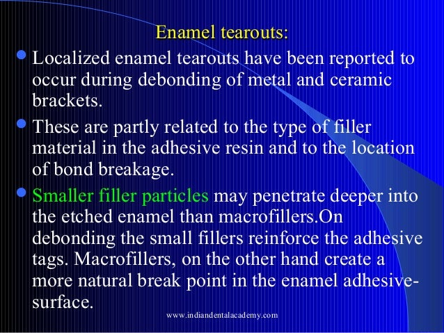Enamel tearouts:  Localized enamel tearouts have been reported to occur during debonding of metal and ceramic brackets. ...