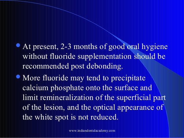  At  present, 2-3 months of good oral hygiene without fluoride supplementation should be recommended post debonding.  Mo...