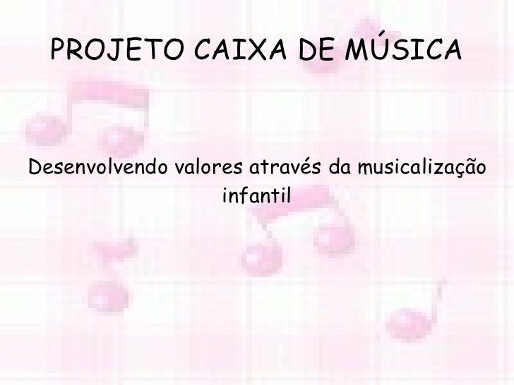 PROJETO CAIXA DE MÚSICA Desenvolvendo valores através da musicalização infantil