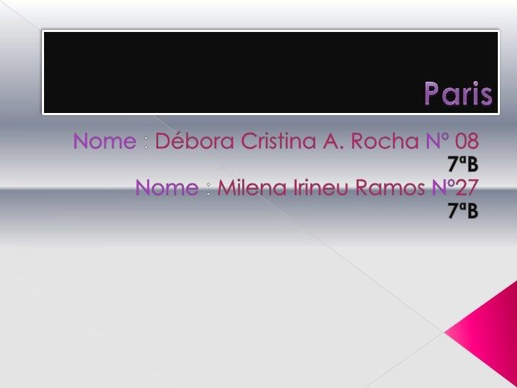 Paris<br />Nome : Débora Cristina A. Rocha Nº087ªB<br />Nome : Milena Irineu Ramos Nº27<br />7ªB<br />