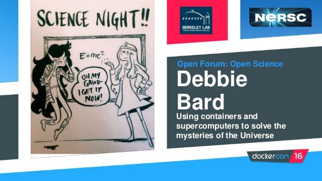 Open Forum: Open Science Debbie BardUsing containers and supercomputers to solve the mysteries of the Universe