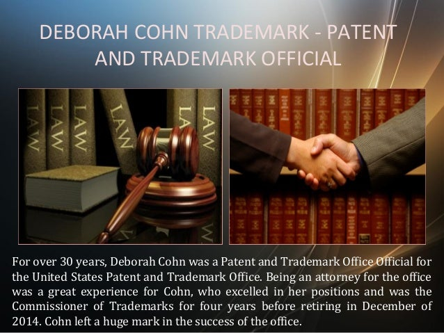 DEBORAH COHN TRADEMARK - PATENT AND TRADEMARK OFFICIAL For over 30 years, Deborah Cohn was a Patent and Trademark Office O...