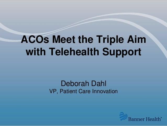ACOs Meet the Triple Aim with Telehealth Support Deborah Dahl VP, Patient Care Innovation