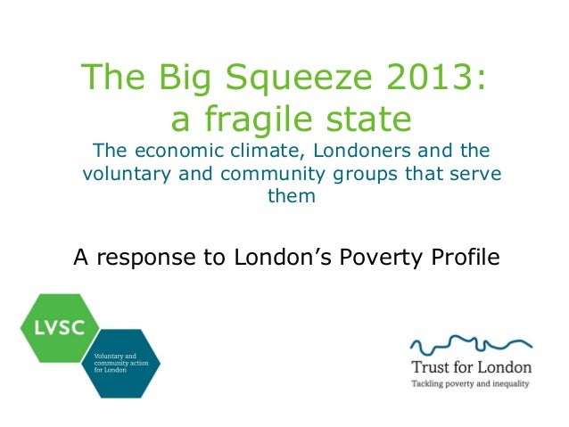 The Big Squeeze 2013: a fragile state  The economic climate, Londoners and the voluntary and community groups that serve t...