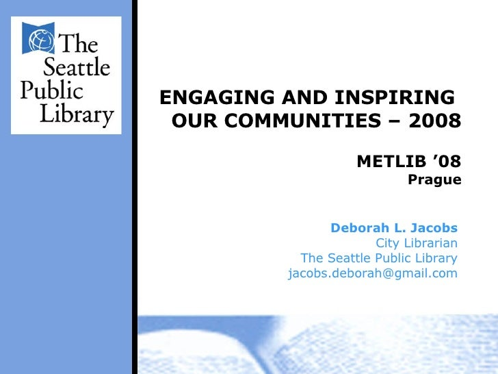 ENGAGING AND INSPIRING  OUR COMMUNITIES – 2008 METLIB '08 Prague Deborah L. Jacobs City Librarian The Seattle Public Libra...