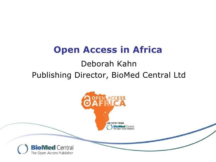 Open Access in Africa Deborah Kahn Publishing Director, BioMed Central Ltd