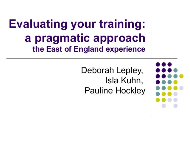Evaluating your training: a pragmatic approach the East of England experience Deborah Lepley, Isla Kuhn, Pauline Hockley