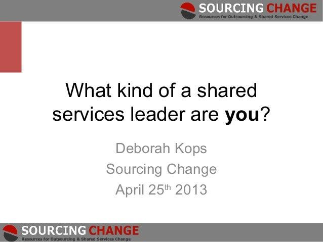 What kind of a sharedservices leader are you?      Deborah Kops     Sourcing Change      April 25th 2013
